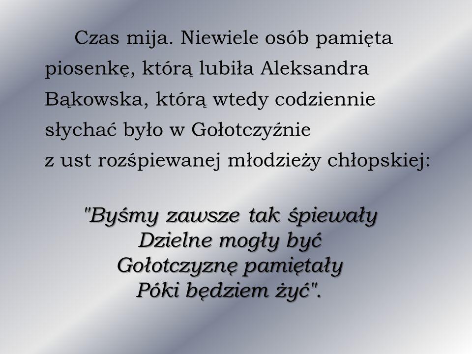 Czas mija. Niewiele osób pamięta piosenkę, którą lubiła Aleksandra Bąkowska, którą wtedy codziennie słychać było w Gołotczyźnie z ust rozśpiewanej mło