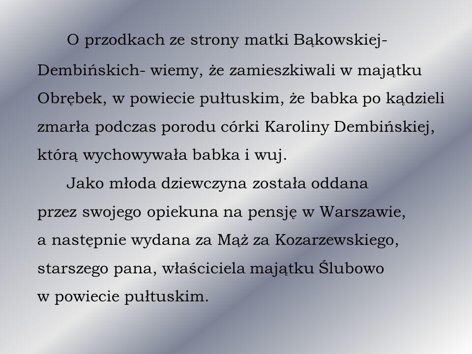 O przodkach ze strony matki Bąkowskiej- Dembińskich- wiemy, że zamieszkiwali w majątku Obrębek, w powiecie pułtuskim, że babka po kądzieli zmarła podczas porodu córki Karoliny Dembińskiej, którą wychowywała babka i wuj.