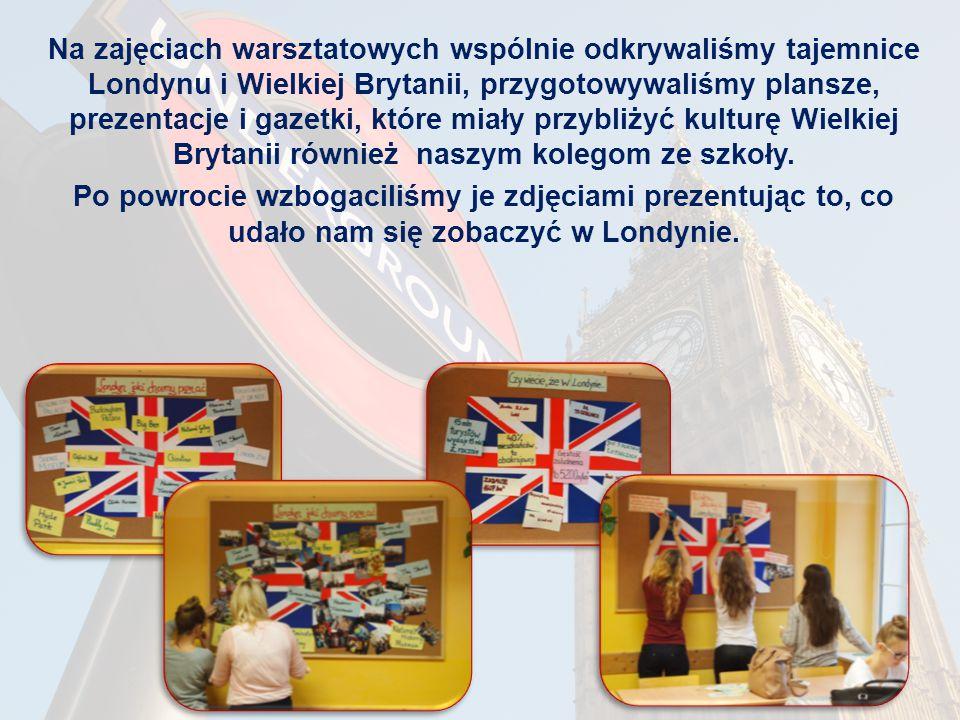 Na zajęciach warsztatowych wspólnie odkrywaliśmy tajemnice Londynu i Wielkiej Brytanii, przygotowywaliśmy plansze, prezentacje i gazetki, które miały przybliżyć kulturę Wielkiej Brytanii również naszym kolegom ze szkoły.