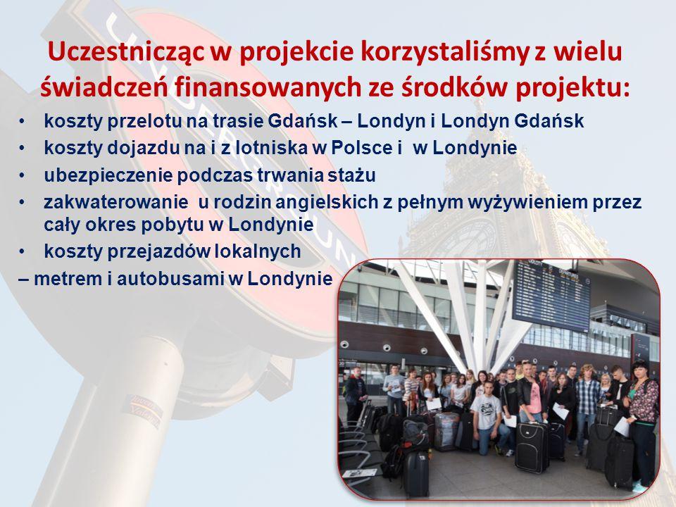 Uczestnicząc w projekcie korzystaliśmy z wielu świadczeń finansowanych ze środków projektu: koszty przelotu na trasie Gdańsk – Londyn i Londyn Gdańsk koszty dojazdu na i z lotniska w Polsce i w Londynie ubezpieczenie podczas trwania stażu zakwaterowanie u rodzin angielskich z pełnym wyżywieniem przez cały okres pobytu w Londynie koszty przejazdów lokalnych – metrem i autobusami w Londynie