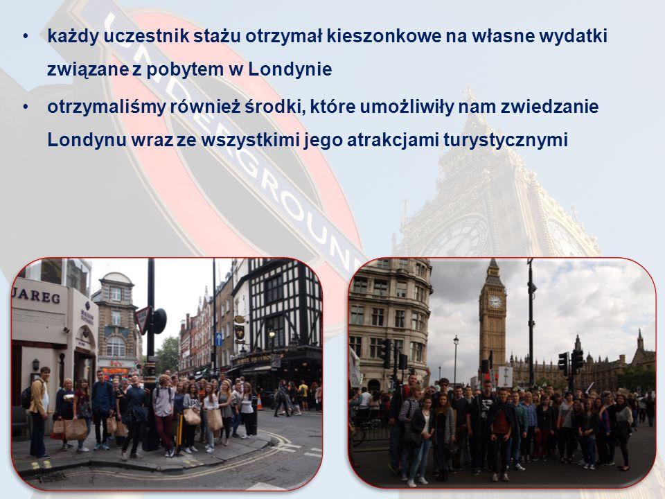każdy uczestnik stażu otrzymał kieszonkowe na własne wydatki związane z pobytem w Londynie otrzymaliśmy również środki, które umożliwiły nam zwiedzanie Londynu wraz ze wszystkimi jego atrakcjami turystycznymi