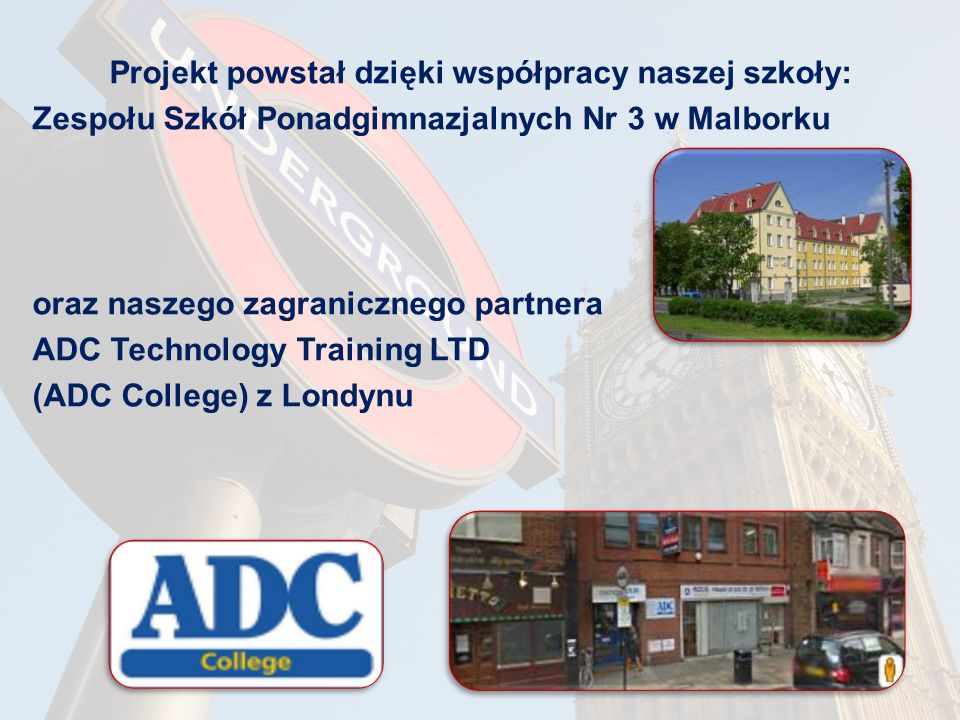 Projekt powstał dzięki współpracy naszej szkoły: Zespołu Szkół Ponadgimnazjalnych Nr 3 w Malborku oraz naszego zagranicznego partnera ADC Technology Training LTD (ADC College) z Londynu