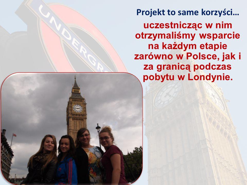 Projekt to same korzyści… uczestnicząc w nim otrzymaliśmy wsparcie na każdym etapie zarówno w Polsce, jak i za granicą podczas pobytu w Londynie.