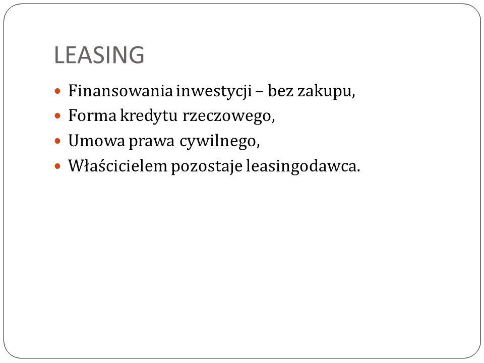 LEASING Finansowania inwestycji – bez zakupu, Forma kredytu rzeczowego, Umowa prawa cywilnego, Właścicielem pozostaje leasingodawca.