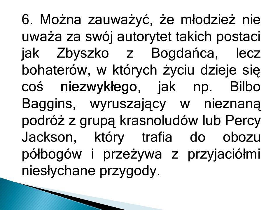 6. Można zauważyć, że młodzież nie uważa za swój autorytet takich postaci jak Zbyszko z Bogdańca, lecz bohaterów, w których życiu dzieje się coś niezw