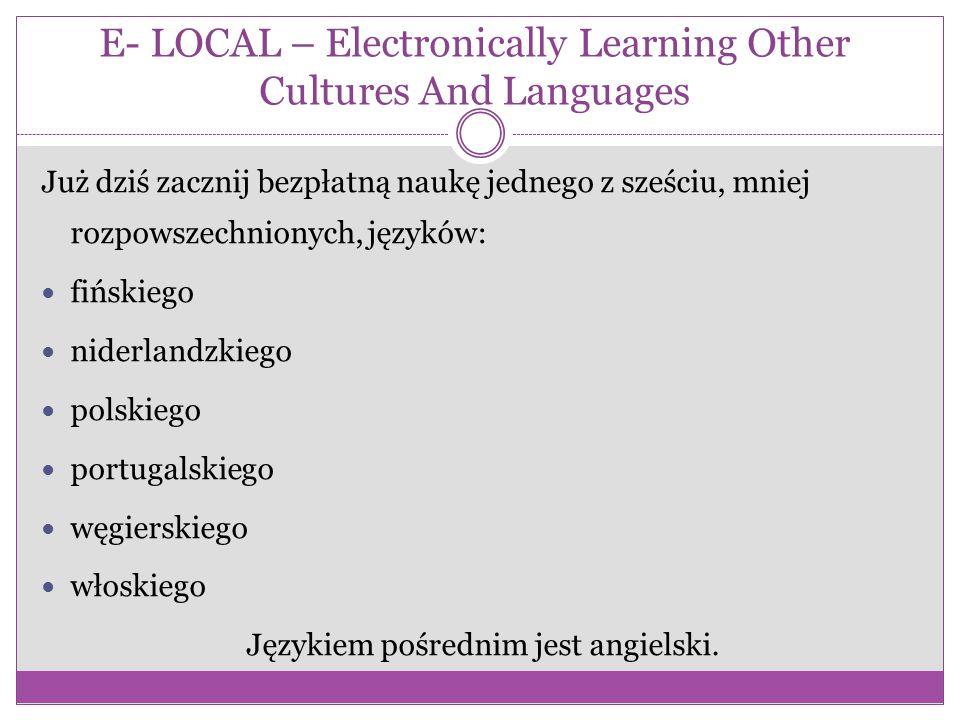 E- LOCAL – Electronically Learning Other Cultures And Languages Już dziś zacznij bezpłatną naukę jednego z sześciu, mniej rozpowszechnionych, języków: fińskiego niderlandzkiego polskiego portugalskiego węgierskiego włoskiego Językiem pośrednim jest angielski.