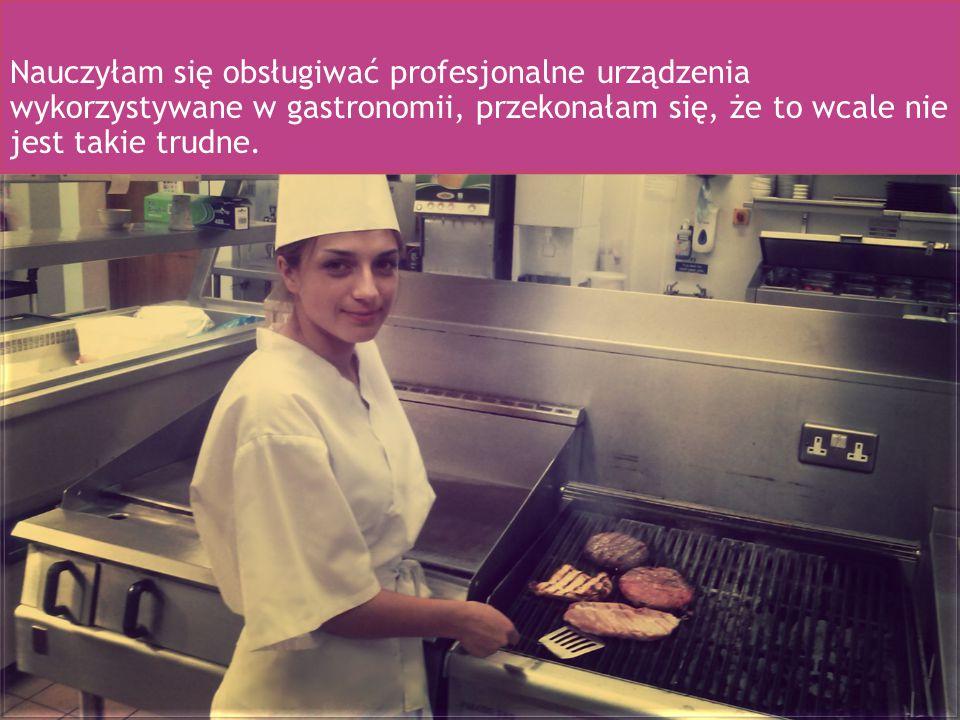 Nauczyłam się obsługiwać profesjonalne urządzenia wykorzystywane w gastronomii, przekonałam się, że to wcale nie jest takie trudne.