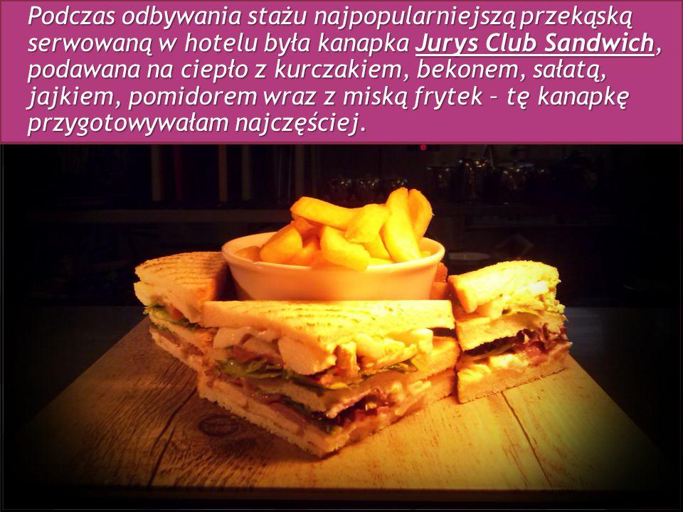 Podczas odbywania stażu najpopularniejszą przekąską serwowaną w hotelu była kanapka Jurys Club Sandwich, podawana na ciepło z kurczakiem, bekonem, sałatą, jajkiem, pomidorem wraz z miską frytek – tę kanapkę przygotowywałam najczęściej.