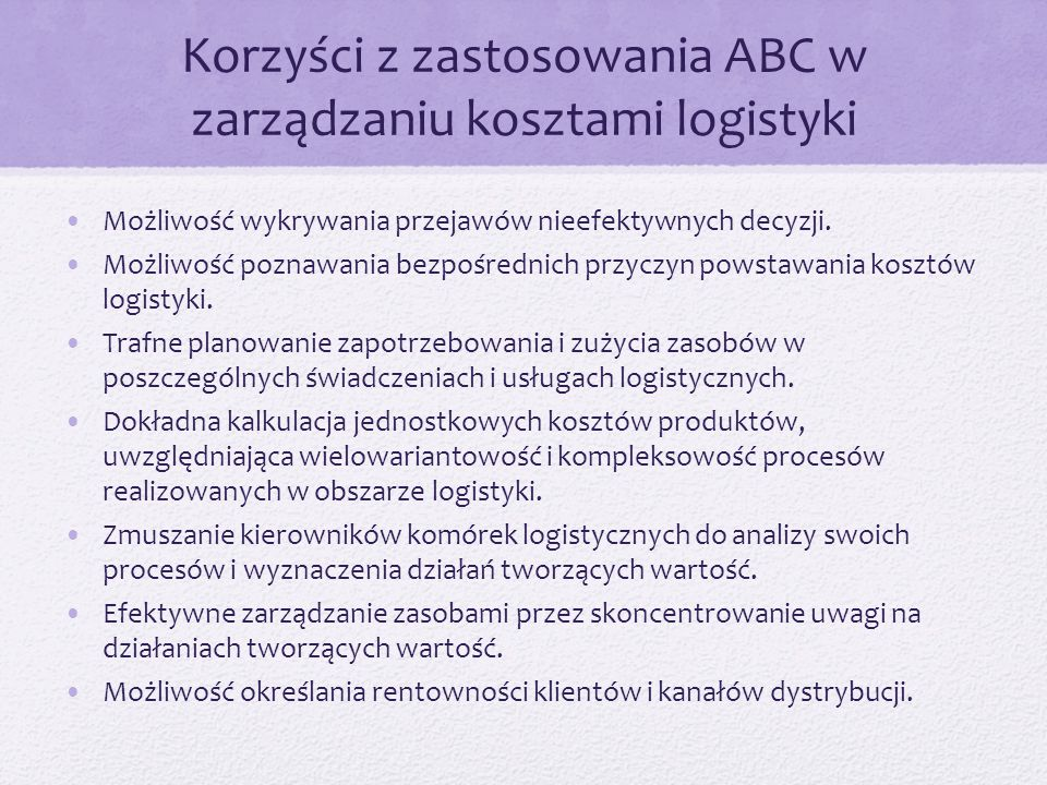 Korzyści z zastosowania ABC w zarządzaniu kosztami logistyki Możliwość wykrywania przejawów nieefektywnych decyzji. Możliwość poznawania bezpośrednich