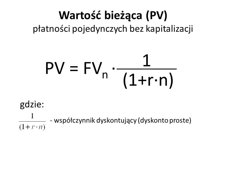 Wartość bieżąca (PV) płatności pojedynczych bez kapitalizacji PV = FV n ∙ 1 (1+r∙n) gdzie: - współczynnik dyskontujący (dyskonto proste)