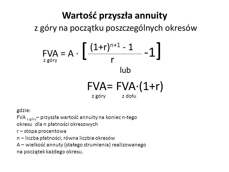 Wartość przyszła annuity z góry na początku poszczególnych okresów FVA = A ∙ [ -1 ] lub FVA= FVA∙(1+r) z góry (1+r) n+1 - 1 r z góryz dołu gdzie: FVA