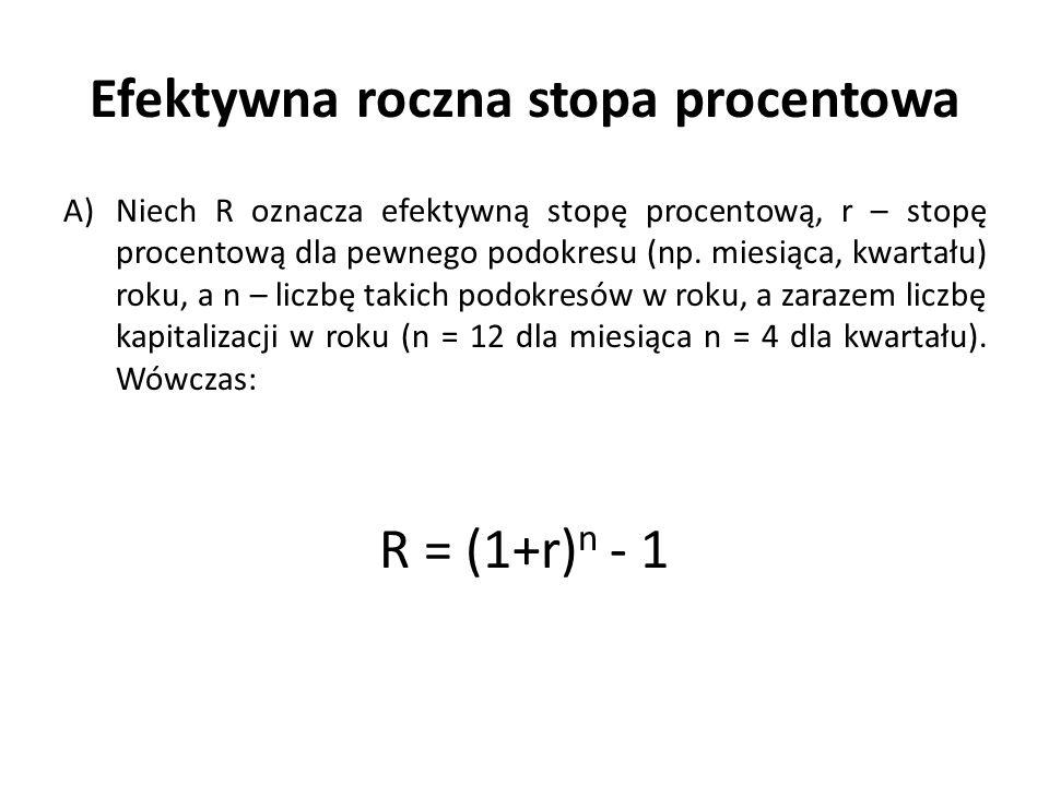 Efektywna roczna stopa procentowa A)Niech R oznacza efektywną stopę procentową, r – stopę procentową dla pewnego podokresu (np. miesiąca, kwartału) ro