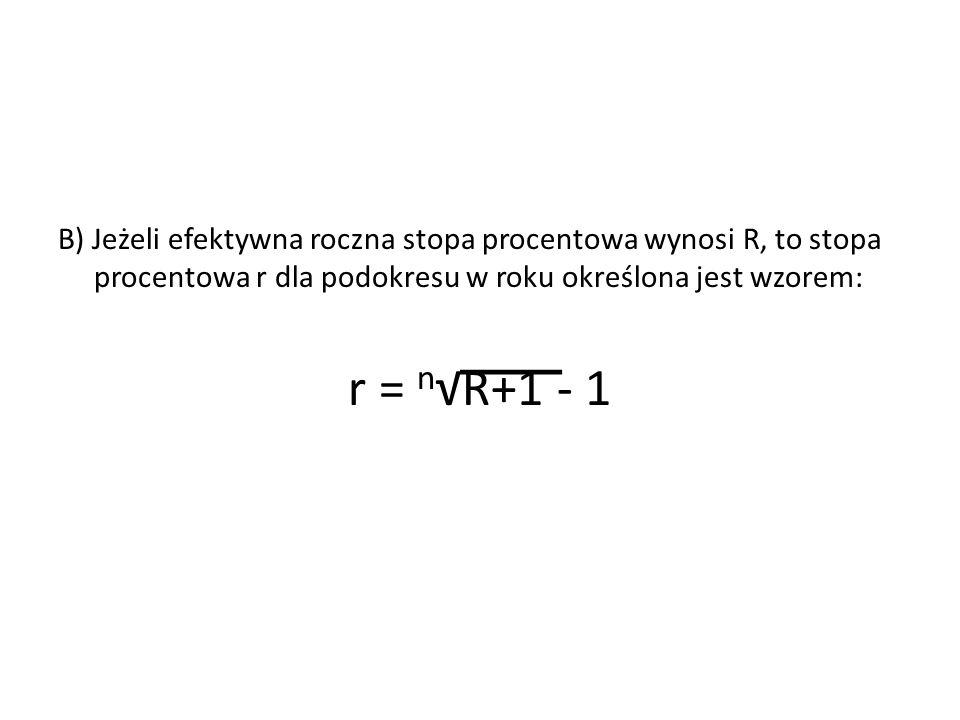 B) Jeżeli efektywna roczna stopa procentowa wynosi R, to stopa procentowa r dla podokresu w roku określona jest wzorem: r = n √R+1 - 1