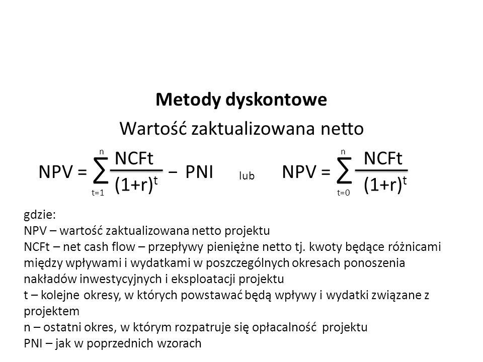 Metody dyskontowe Wartość zaktualizowana netto NPV = ∑ − PNI NPV = ∑ t=1 n NCFt (1+r) t lub n t=0 NCFt (1+r) t gdzie: NPV – wartość zaktualizowana net