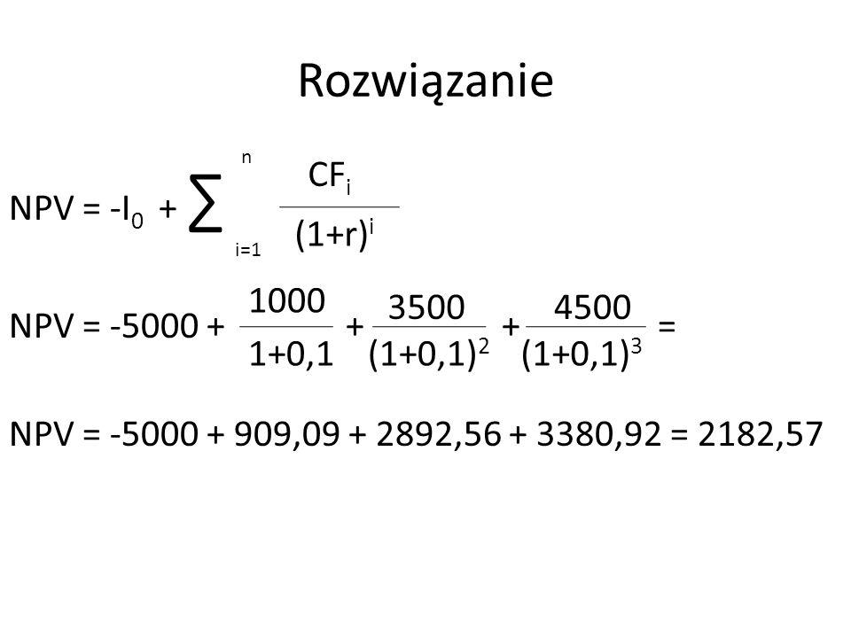 Rozwiązanie NPV = -I 0 + ∑ NPV = -5000 + + + = NPV = -5000 + 909,09 + 2892,56 + 3380,92 = 2182,57 n i=1 CF i (1+r) i 1000 1+0,1 3500 (1+0,1) 2 4500 (1