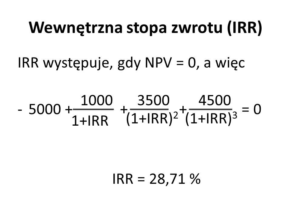 Wewnętrzna stopa zwrotu (IRR) IRR występuje, gdy NPV = 0, a więc -5000 + + + = 0 IRR = 28,71 % 1000 1+IRR 3500 (1+IRR) 2 4500 (1+IRR) 3