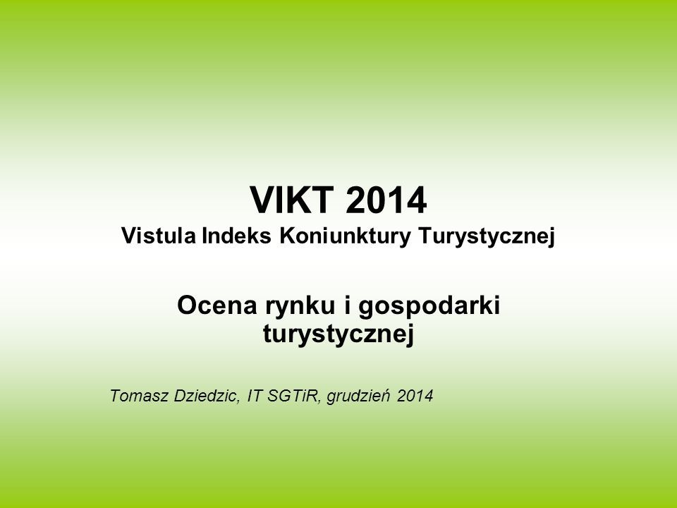 VIKT 2014 Vistula Indeks Koniunktury Turystycznej Ocena rynku i gospodarki turystycznej Tomasz Dziedzic, IT SGTiR, grudzień 2014