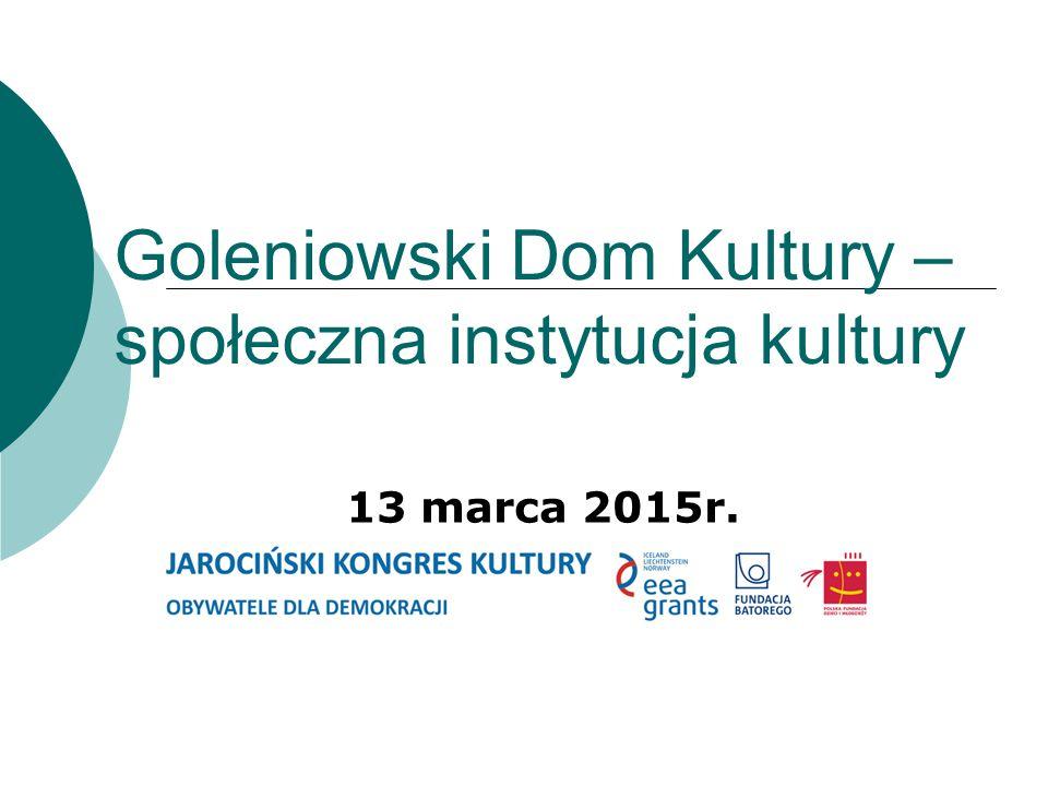 Goleniowski Dom Kultury – społeczna instytucja kultury 13 marca 2015r.