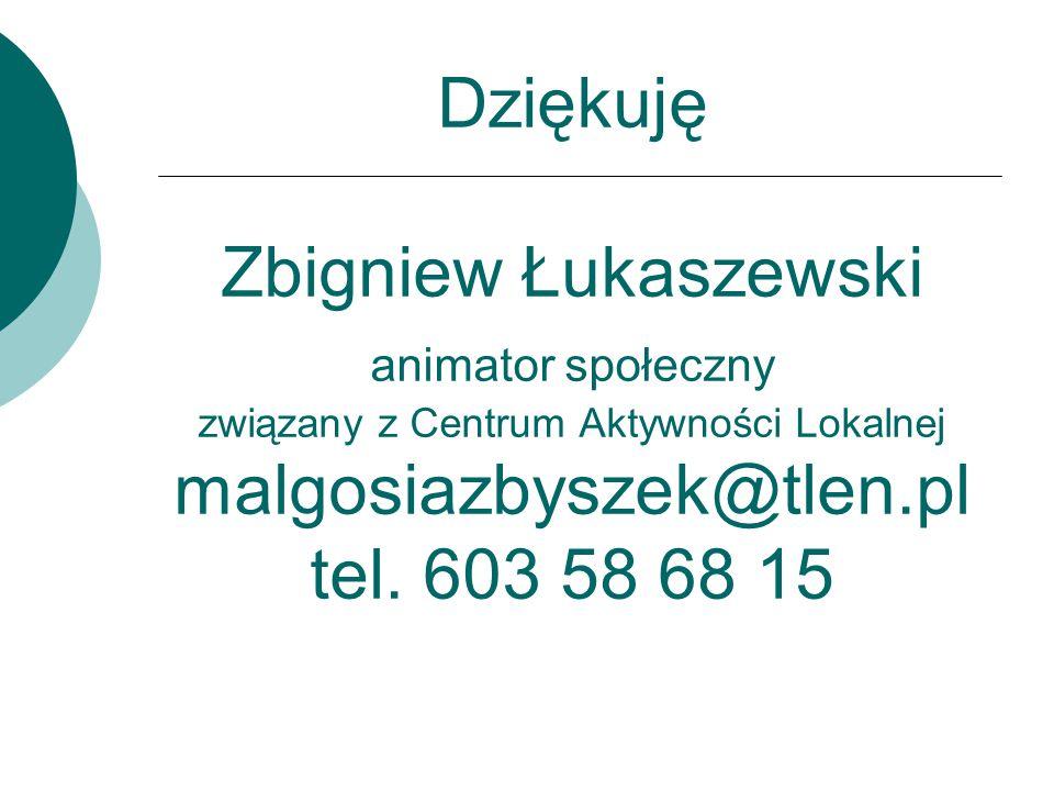 Dziękuję Zbigniew Łukaszewski animator społeczny związany z Centrum Aktywności Lokalnej malgosiazbyszek@tlen.pl tel.