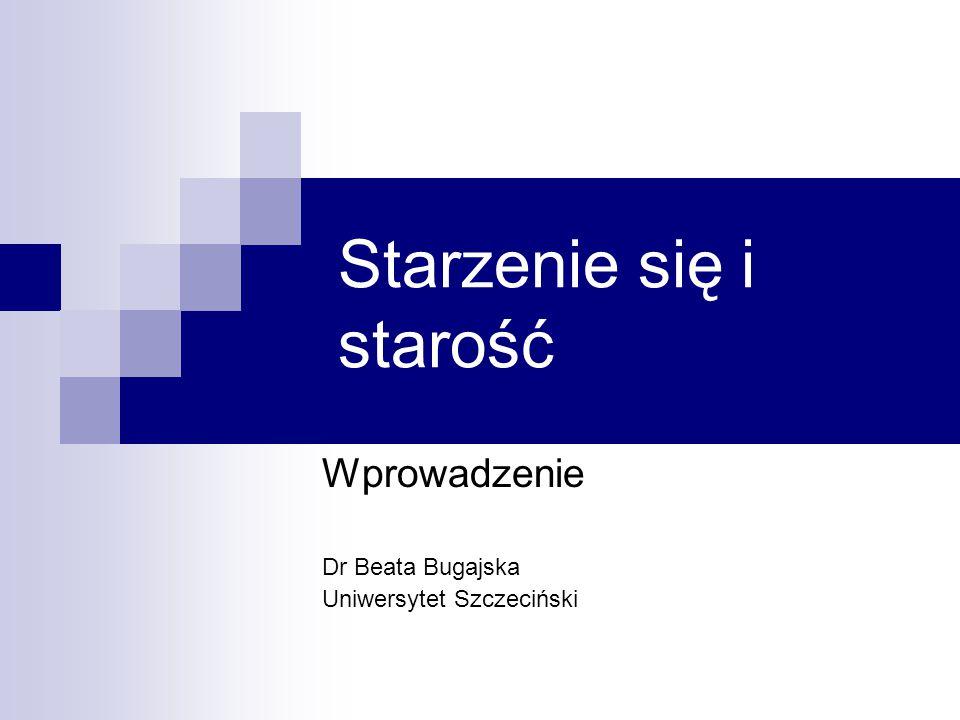 Starzenie się i starość Wprowadzenie Dr Beata Bugajska Uniwersytet Szczeciński