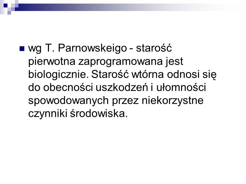 wg T. Parnowskeigo - starość pierwotna zaprogramowana jest biologicznie. Starość wtórna odnosi się do obecności uszkodzeń i ułomności spowodowanych pr