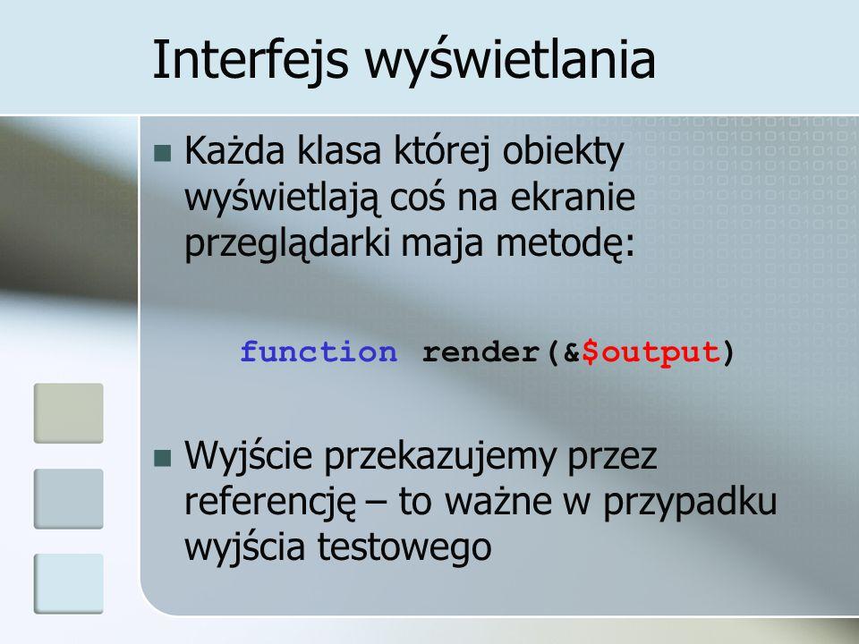 Interfejs wyświetlania Każda klasa której obiekty wyświetlają coś na ekranie przeglądarki maja metodę: function render(&$output) Wyjście przekazujemy przez referencję – to ważne w przypadku wyjścia testowego