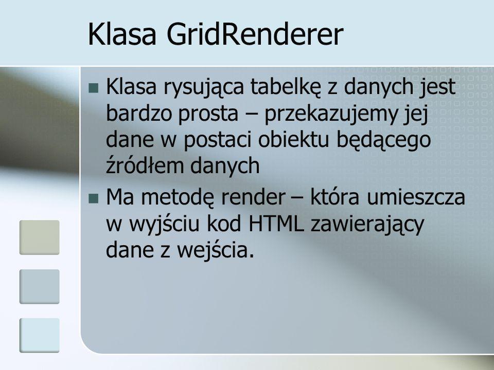 Klasa GridRenderer Klasa rysująca tabelkę z danych jest bardzo prosta – przekazujemy jej dane w postaci obiektu będącego źródłem danych Ma metodę render – która umieszcza w wyjściu kod HTML zawierający dane z wejścia.