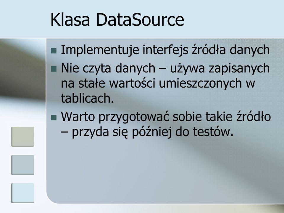 Klasa DataSource Implementuje interfejs źródła danych Nie czyta danych – używa zapisanych na stałe wartości umieszczonych w tablicach.