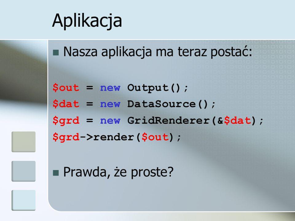 Aplikacja Nasza aplikacja ma teraz postać: $out = new Output(); $dat = new DataSource(); $grd = new GridRenderer(&$dat); $grd->render($out); Prawda, że proste?
