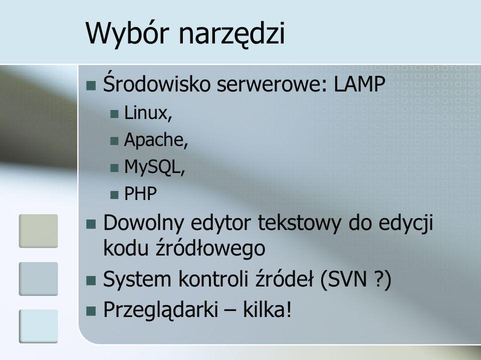 Wybór narzędzi Środowisko serwerowe: LAMP Linux, Apache, MySQL, PHP Dowolny edytor tekstowy do edycji kodu źródłowego System kontroli źródeł (SVN ?) Przeglądarki – kilka!
