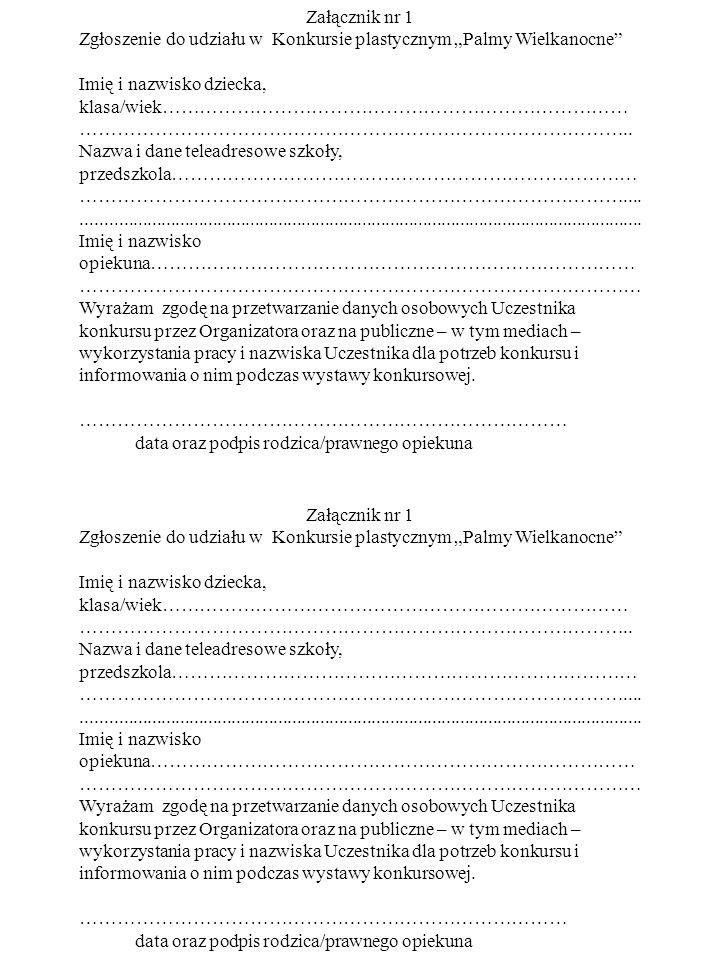 """Załącznik nr 1 Zgłoszenie do udziału w Konkursie plastycznym """"Palmy Wielkanocne"""" Imię i nazwisko dziecka, klasa/wiek………………………………………………………………… ……………………"""