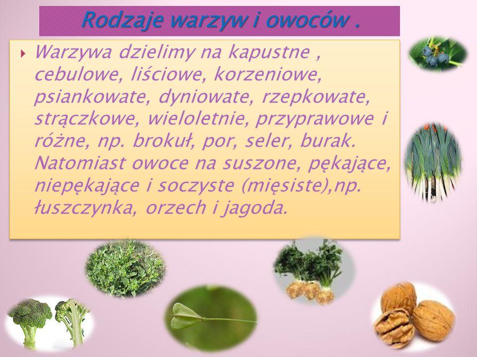  Warzywa dzielimy na kapustne, cebulowe, liściowe, korzeniowe, psiankowate, dyniowate, rzepkowate, strączkowe, wieloletnie, przyprawowe i różne, np.