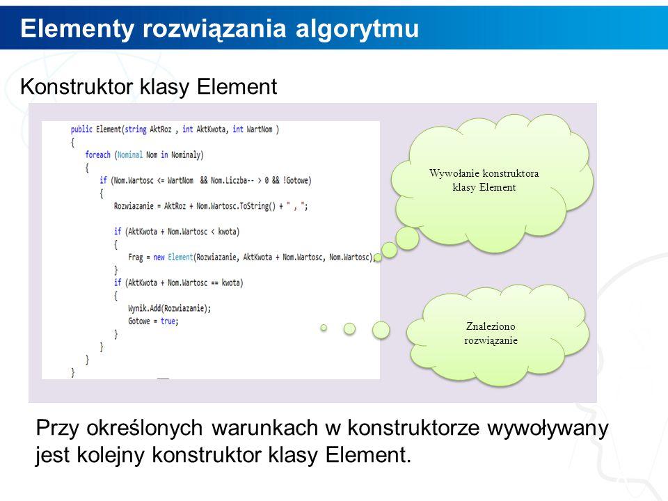 Elementy rozwiązania algorytmu 8 Konstruktor klasy Element Przy określonych warunkach w konstruktorze wywoływany jest kolejny konstruktor klasy Elemen