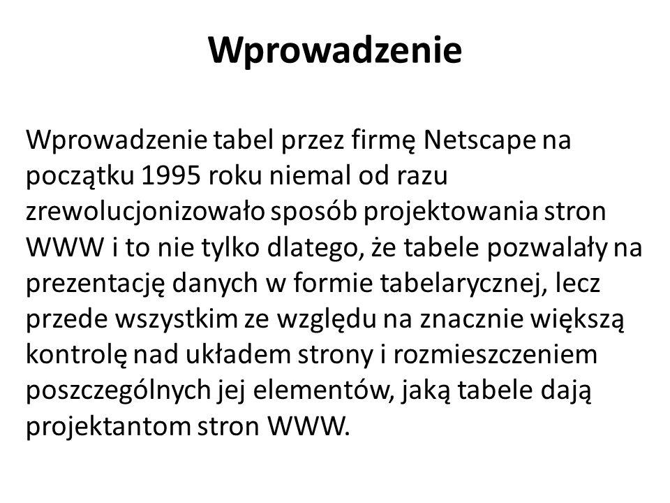 Wprowadzenie Wprowadzenie tabel przez firmę Netscape na początku 1995 roku niemal od razu zrewolucjonizowało sposób projektowania stron WWW i to nie tylko dlatego, że tabele pozwalały na prezentację danych w formie tabelarycznej, lecz przede wszystkim ze względu na znacznie większą kontrolę nad układem strony i rozmieszczeniem poszczególnych jej elementów, jaką tabele dają projektantom stron WWW.