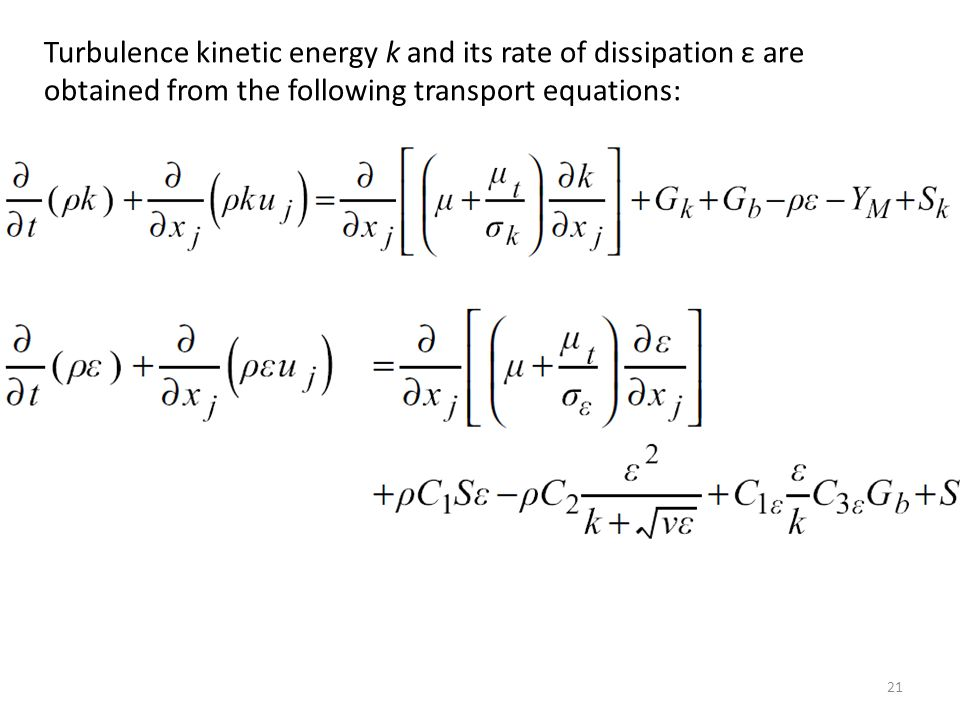 Turbulence kinetic energy k and its rate of dissipation ε are obtained from the following transport equations: 21