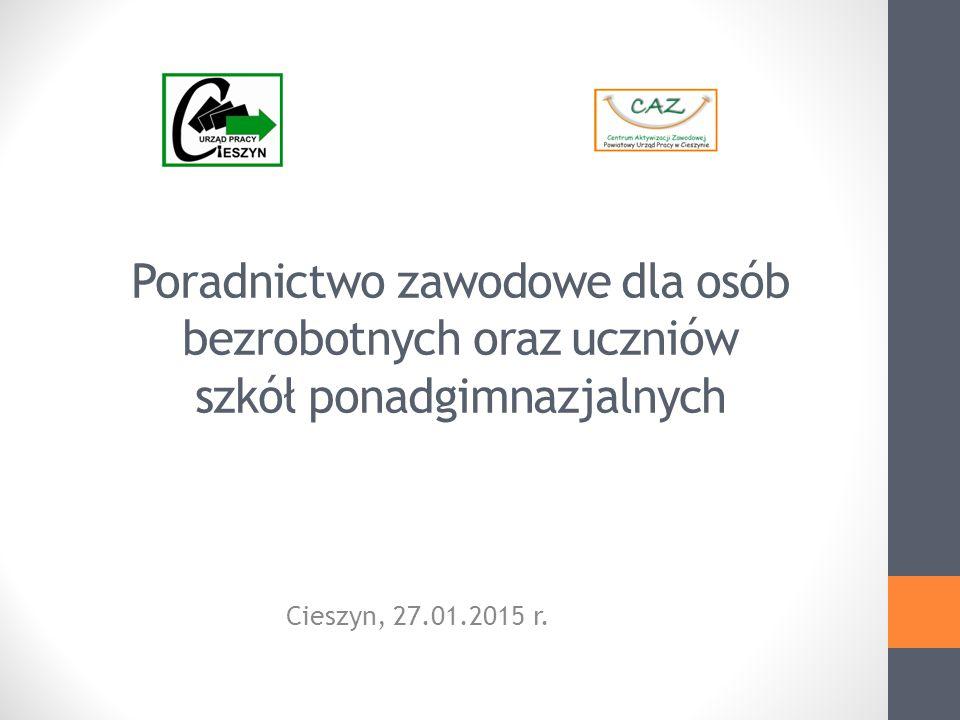 Poradnictwo zawodowe dla osób bezrobotnych oraz uczniów szkół ponadgimnazjalnych Cieszyn, 27.01.2015 r.