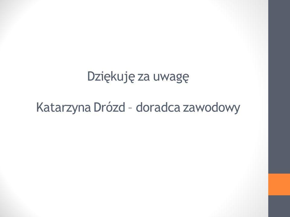 Dziękuję za uwagę Katarzyna Drózd – doradca zawodowy