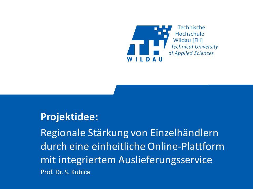 Projektidee: Regionale Stärkung von Einzelhändlern durch eine einheitliche Online-Plattform mit integriertem Auslieferungsservice Prof. Dr. S. Kubica