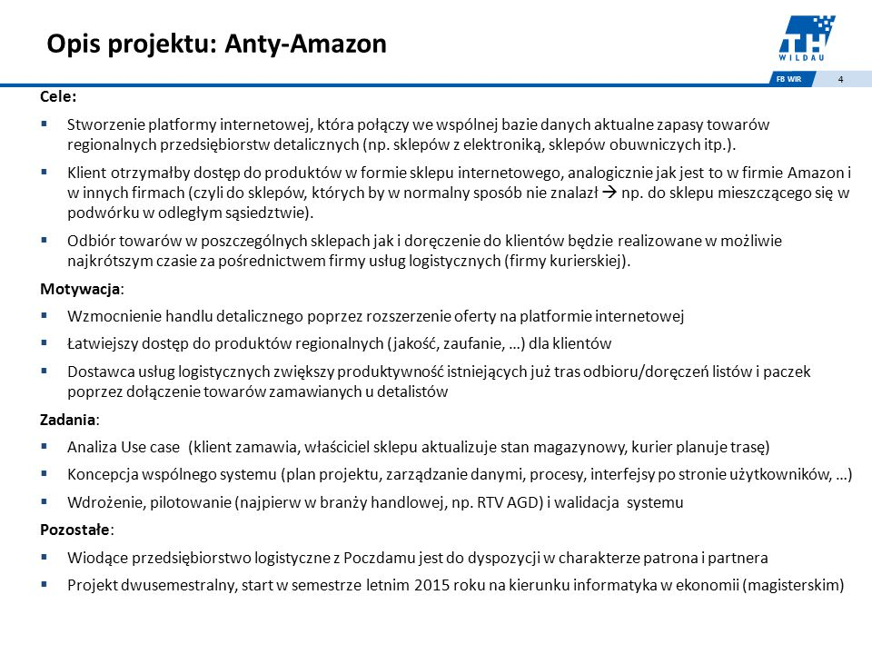 FB WIR 4 Opis projektu: Anty-Amazon Cele:  Stworzenie platformy internetowej, która połączy we wspólnej bazie danych aktualne zapasy towarów regionalnych przedsiębiorstw detalicznych (np.
