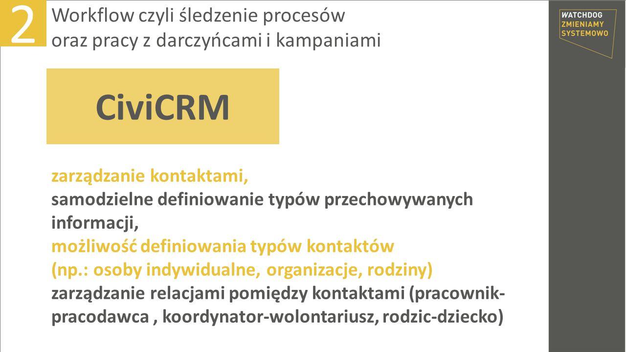 zarządzanie kontaktami, samodzielne definiowanie typów przechowywanych informacji, możliwość definiowania typów kontaktów (np.: osoby indywidualne, organizacje, rodziny) zarządzanie relacjami pomiędzy kontaktami (pracownik- pracodawca, koordynator-wolontariusz, rodzic-dziecko) 2 Workflow czyli śledzenie procesów oraz pracy z darczyńcami i kampaniami CiviCRM