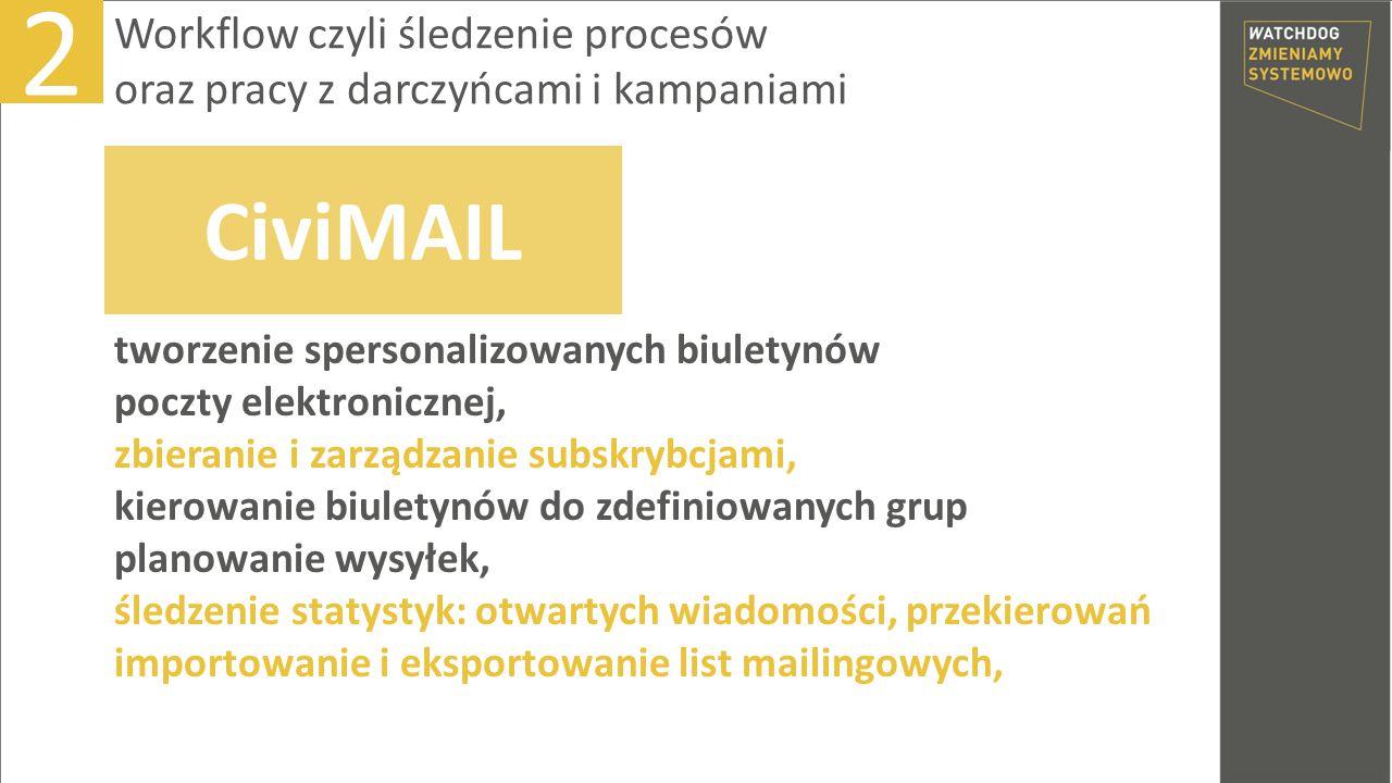 tworzenie spersonalizowanych biuletynów poczty elektronicznej, zbieranie i zarządzanie subskrybcjami, kierowanie biuletynów do zdefiniowanych grup planowanie wysyłek, śledzenie statystyk: otwartych wiadomości, przekierowań importowanie i eksportowanie list mailingowych, 2 Workflow czyli śledzenie procesów oraz pracy z darczyńcami i kampaniami CiviMAIL