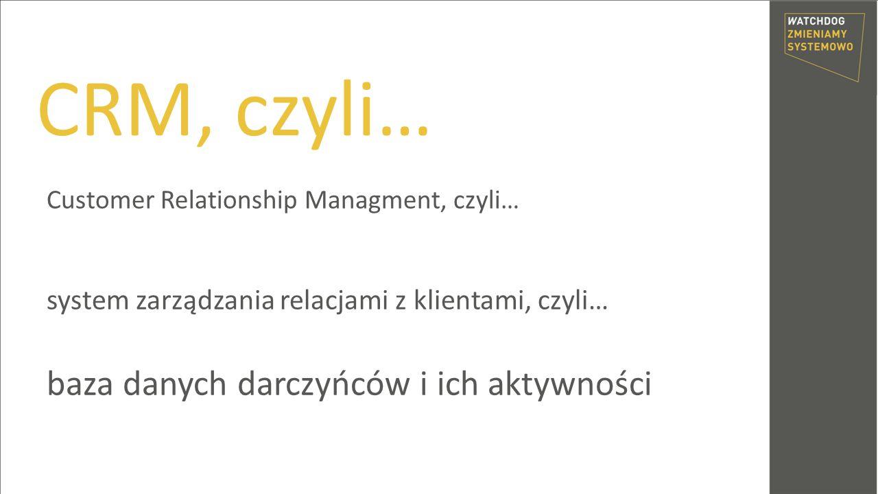 CRM, czyli… Customer Relationship Managment, czyli… system zarządzania relacjami z klientami, czyli… baza danych darczyńców i ich aktywności