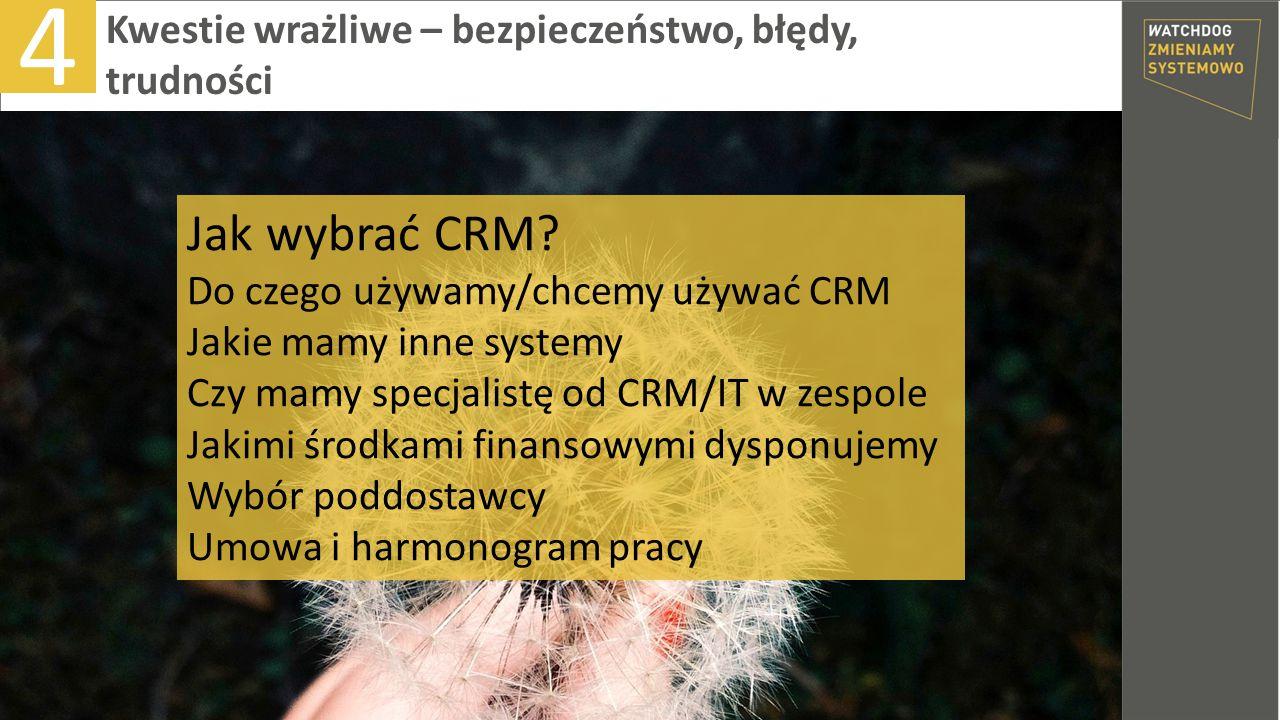 4 Kwestie wrażliwe – bezpieczeństwo, błędy, trudności Jak wybrać CRM? Do czego używamy/chcemy używać CRM Jakie mamy inne systemy Czy mamy specjalistę