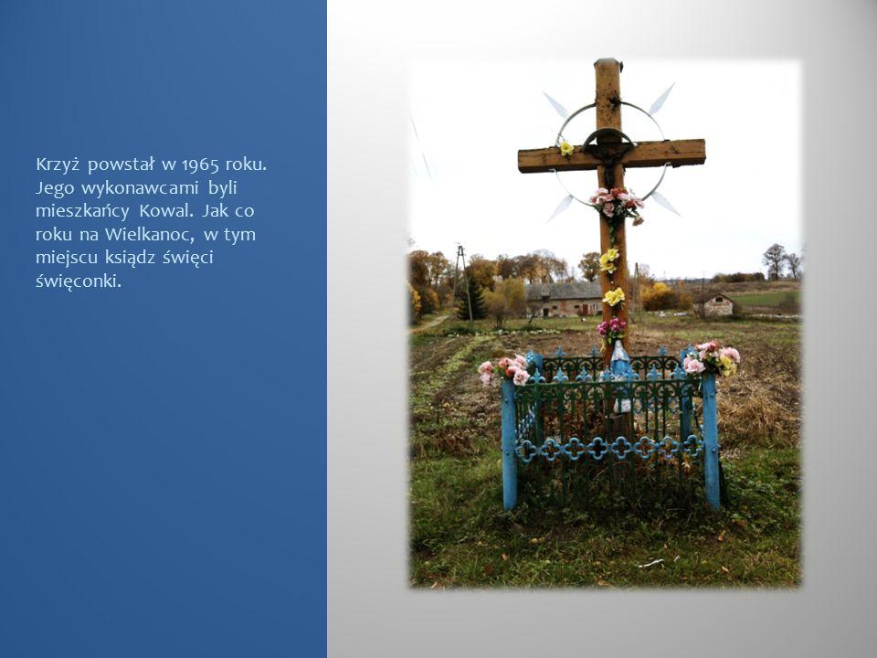 Krzyż powstał w 1965 roku. Jego wykonawcami byli mieszkańcy Kowal. Jak co roku na Wielkanoc, w tym miejscu ksiądz święci święconki.