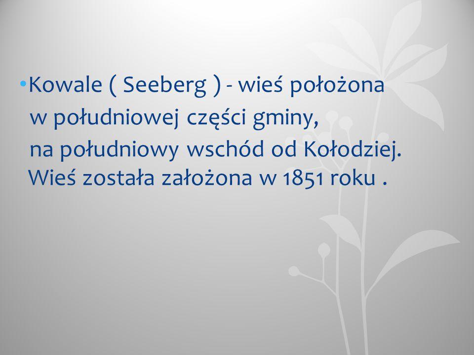 Kowale ( Seeberg ) - wieś położona w południowej części gminy, na południowy wschód od Kołodziej. Wieś została założona w 1851 roku.