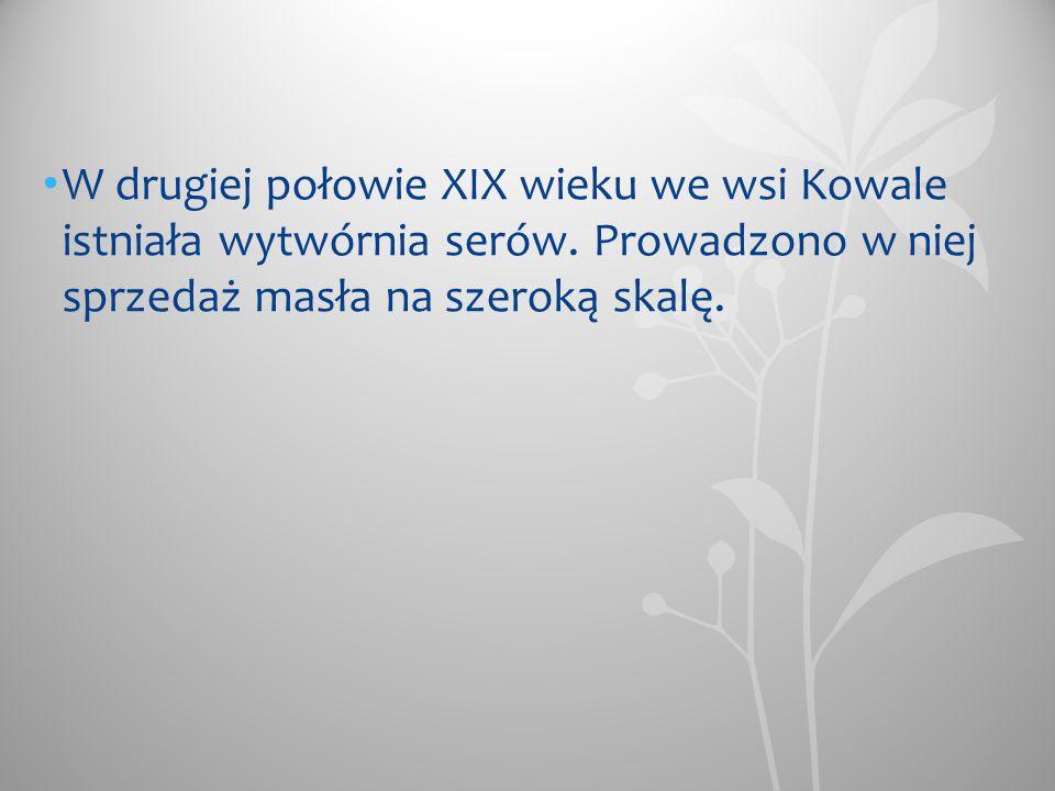 W drugiej połowie XIX wieku we wsi Kowale istniała wytwórnia serów. Prowadzono w niej sprzedaż masła na szeroką skalę.