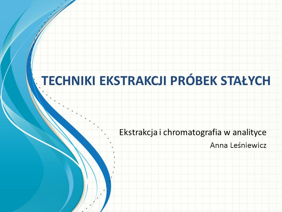 TECHNIKI EKSTRAKCJI PRÓBEK STAŁYCH Ekstrakcja i chromatografia w analityce Anna Leśniewicz