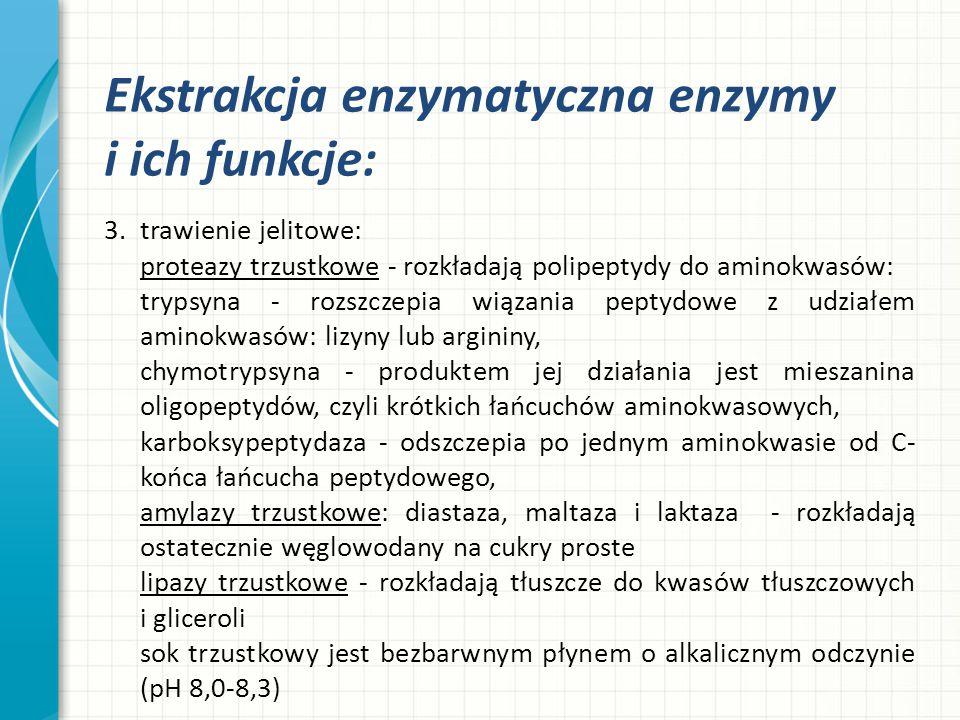 Ekstrakcja enzymatyczna enzymy i ich funkcje: 3.trawienie jelitowe: proteazy trzustkowe - rozkładają polipeptydy do aminokwasów: trypsyna - rozszczepi