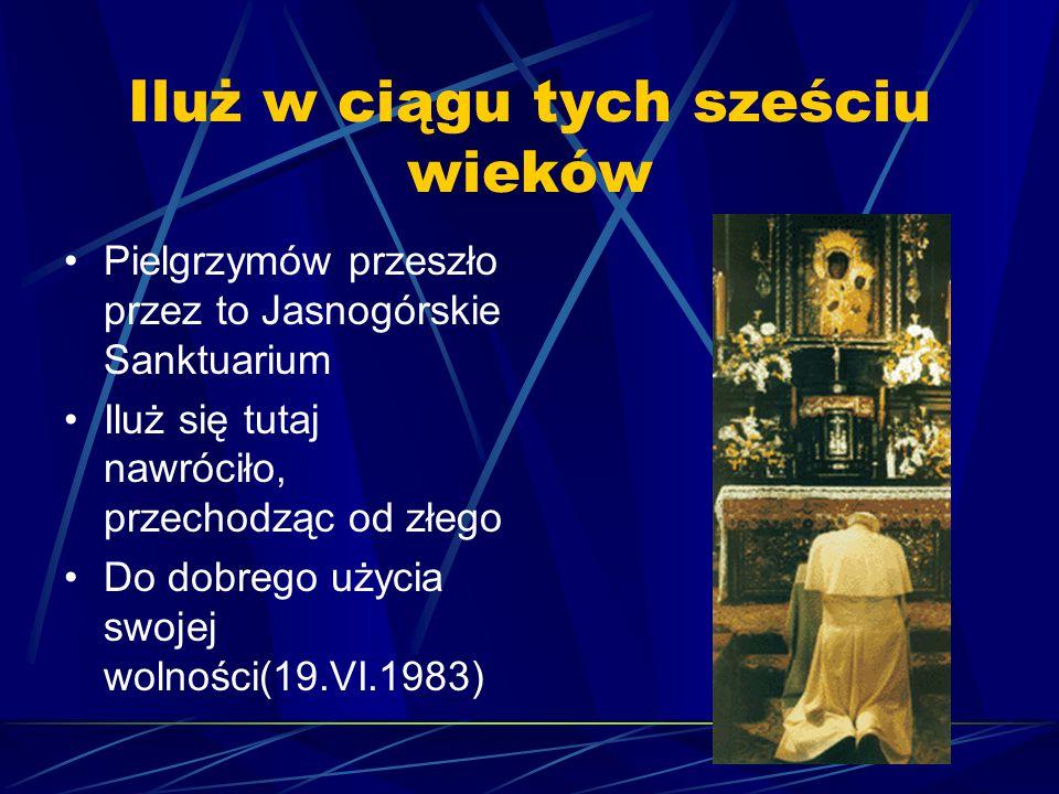 Iluż w ciągu tych sześciu wieków Pielgrzymów przeszło przez to Jasnogórskie Sanktuarium Iluż się tutaj nawróciło, przechodząc od złego Do dobrego użyc