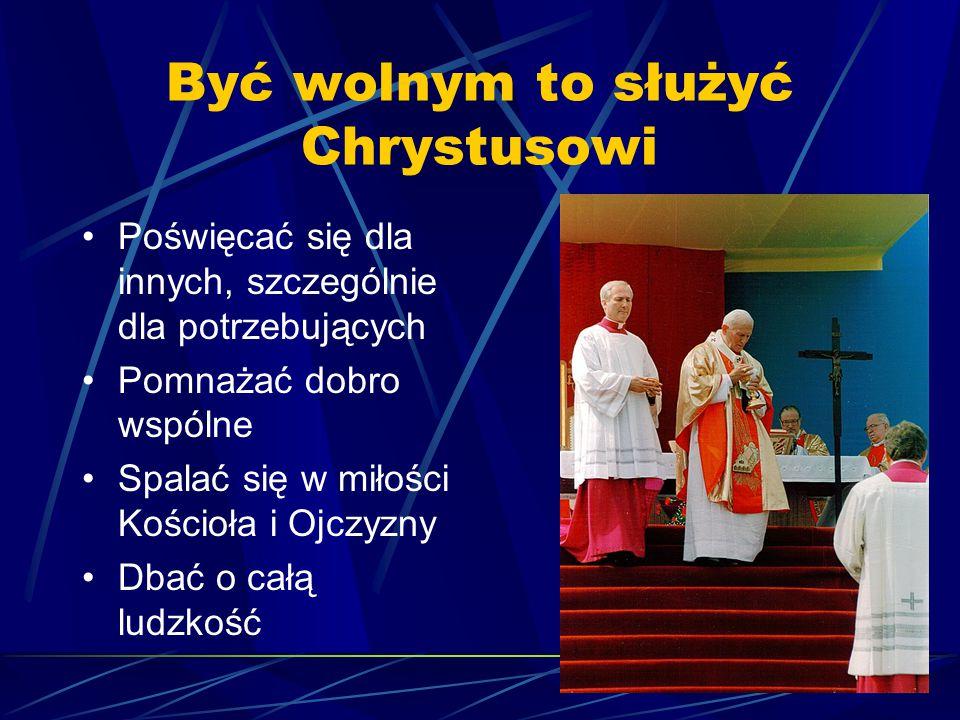 Być wolnym to służyć Chrystusowi Poświęcać się dla innych, szczególnie dla potrzebujących Pomnażać dobro wspólne Spalać się w miłości Kościoła i Ojczy